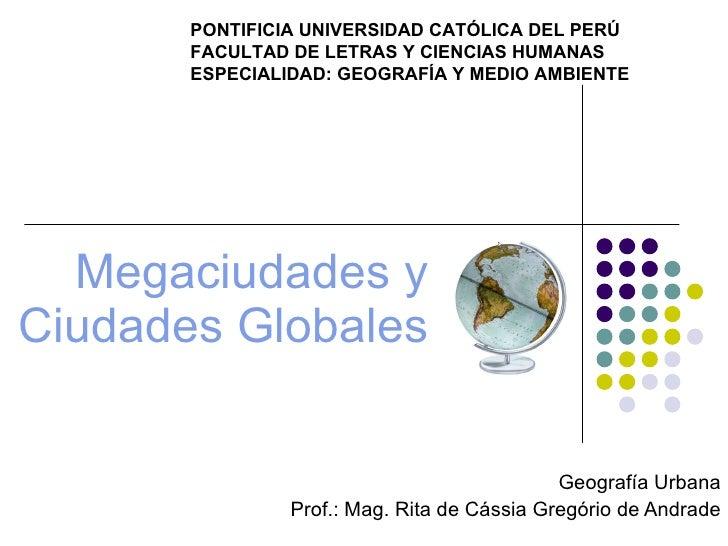 Megaciudades y Ciudades Globales Geografía Urbana Prof.: Mag. Rita de Cássia Gregório de Andrade PONTIFICIA UNIVERSIDAD CA...