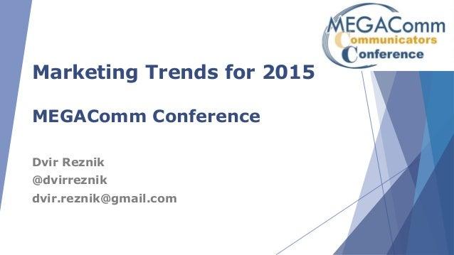 Marketing Trends for 2015 MEGAComm Conference Dvir Reznik @dvirreznik dvir.reznik@gmail.com
