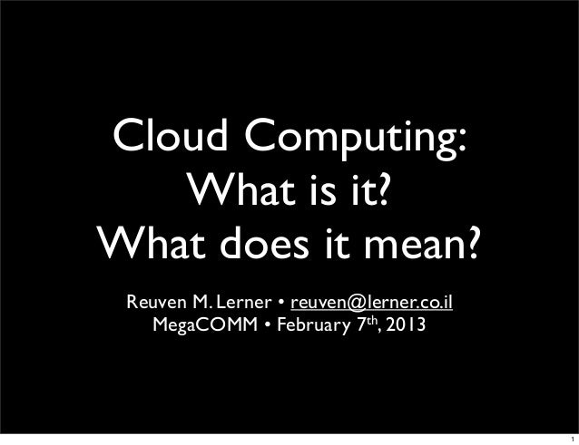 Cloud Computing:   What is it?What does it mean? Reuven M. Lerner • reuven@lerner.co.il   MegaCOMM • February 7th, 2013   ...