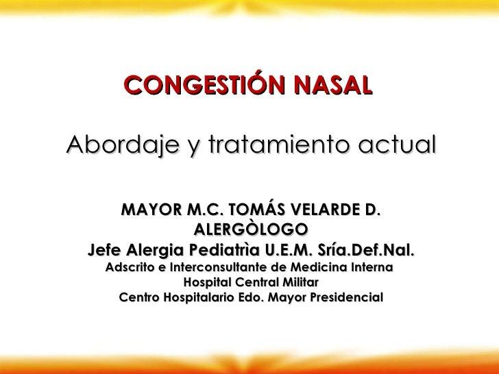 CONGESTIÓN NASAL  Abordaje y tratamiento actual MAYOR M.C. TOMÁS VELARDE D. ALERGÒLOGO Jefe Alergia Pediatrìa U.E.M. Sría....