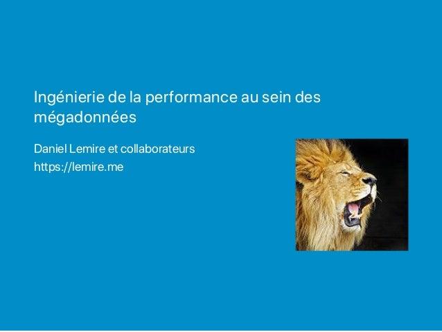Ingénierie de la performance au sein des mégadonnées Daniel Lemire et collaborateurs https://lemire.me