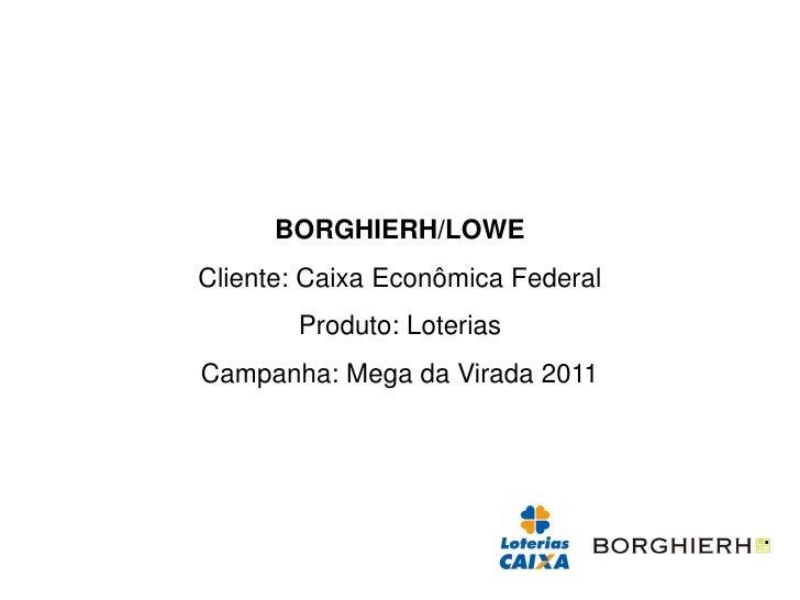 BORGHIERH/LOWECliente: Caixa Econômica Federal       Produto: LoteriasCampanha: Mega da Virada 2011