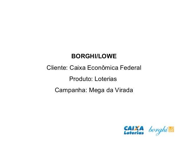 BORGHI/LOWE Cliente: Caixa Econômica Federal Produto: Loterias Campanha: Mega da Virada