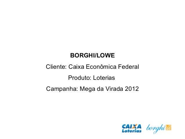 BORGHI/LOWE Cliente: Caixa Econômica Federal Produto: Loterias Campanha: Mega da Virada 2012