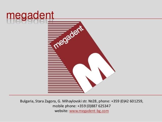 megadent Bulgaria, Stara Zagora, G. Mihaylovski str. №28, phone: +359 (0)42 601259, mobile phone: +359 (0)887 625347 websi...