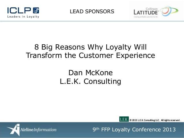 LEAD SPONSORS  8 Big Reasons Why Loyalty Will Transform the Customer Experience Dan McKone L.E.K. Consulting  © 2013 L.E.K...
