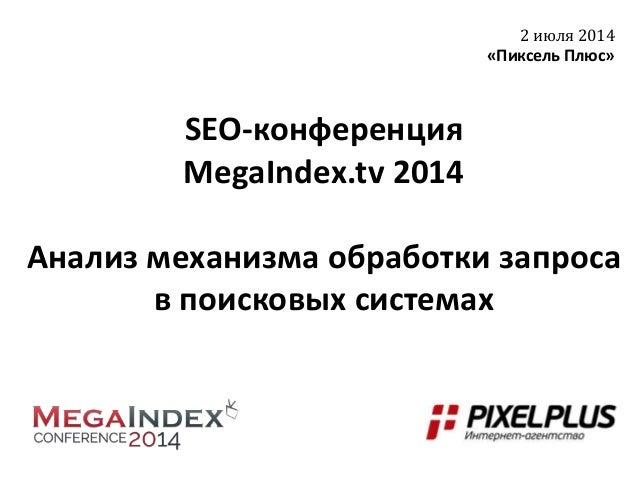 SEO-конференция MegaIndex.tv 2014 Анализ механизма обработки запроса в поисковых системах 2 июля 2014 «Пиксель Плюс»