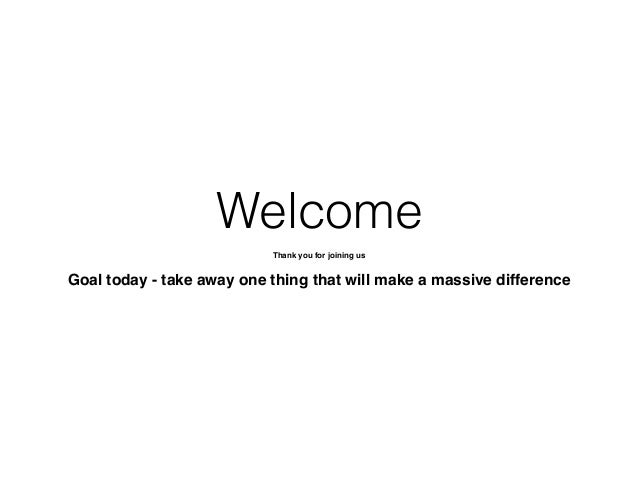 Welcome Thank you for joining us! ! Goal today - take away one thing that will make a massive difference