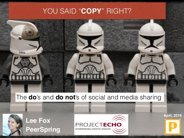 """YOU SAID """"COPY"""" RIGHT? The do's and do not's of social and media sharing April, 2016 Lee Fox PeerSpring"""