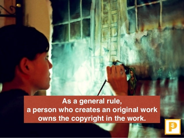As a general rule,  a person who creates an original work owns the copyright in the work.