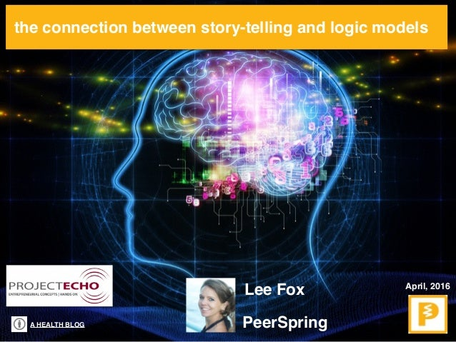 A HEALTH BLOG the connection between story-telling and logic models April, 2016 Lee Fox PeerSpring