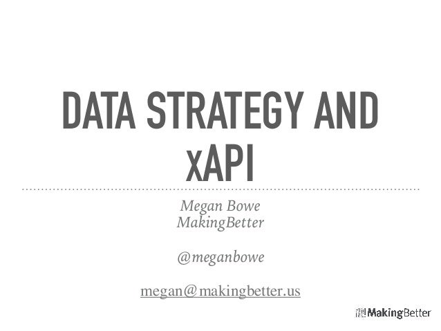 DATA STRATEGY AND XAPI Megan Bowe MakingBetter @meganbowe megan@makingbetter.us