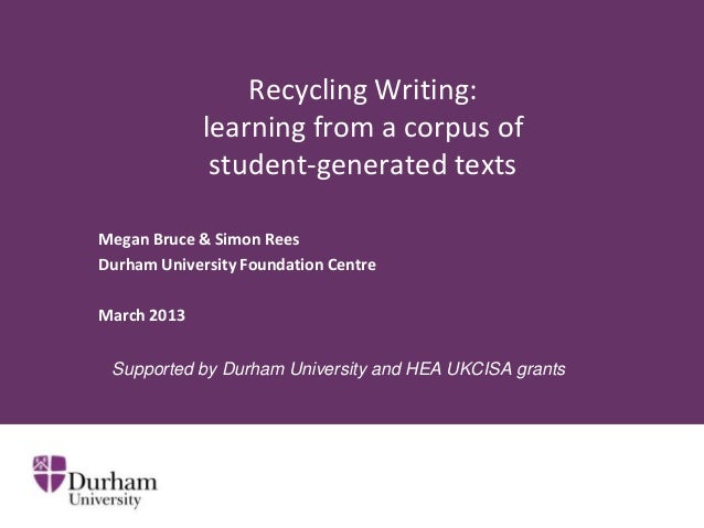 Recycling Writing: learning from a corpus of student-generated texts Megan Bruce & Simon Rees Durham University Foundation...