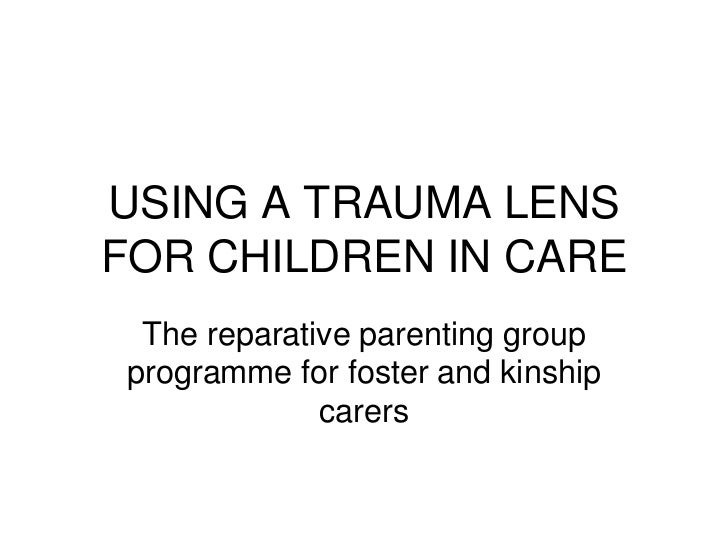 USING A TRAUMA LENSFOR CHILDREN IN CARE The reparative parenting groupprogramme for foster and kinship             carers