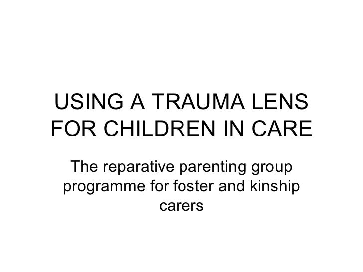 USING A TRAUMA LENS FOR CHILDREN IN CARE The reparative parenting group programme for foster and kinship carers