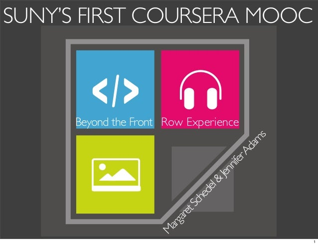 SUNY'S FIRST COURSERA MOOC  M arg are t  Sc he de l  &  Jen nif er  Ad am s  Beyond the Front Row Experience  1