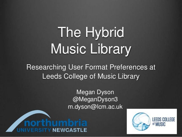 The Hybrid Music Library Researching User Format Preferences at Leeds College of Music Library Megan Dyson @MeganDyson3 m....