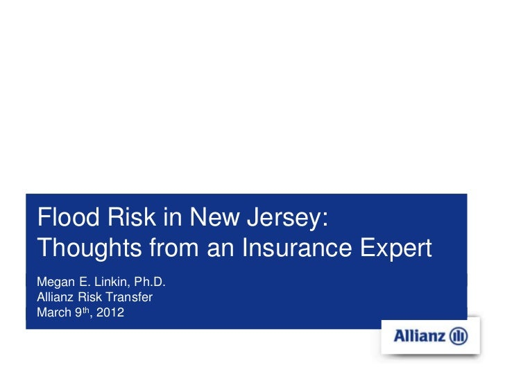 Flood Risk in New Jersey:Thoughts from an Insurance ExpertMegan E. Linkin, Ph.D.Allianz Risk TransferMarch 9th, 2012