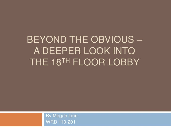 BEYOND THE OBVIOUS – A DEEPER LOOK INTOTHE 18TH FLOOR LOBBY   By Megan Linn   WRD 110-201