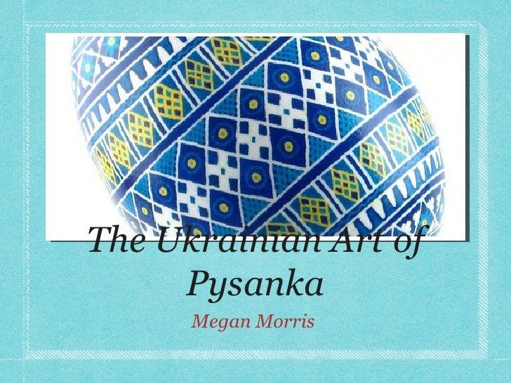 The Ukrainian Art of     Pysanka      Megan Morris