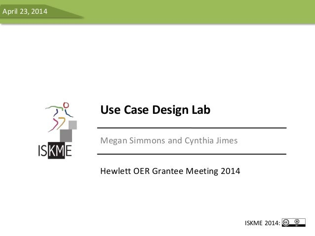 Use Case Design Lab Megan Simmons and Cynthia Jimes Hewlett OER Grantee Meeting 2014 April 23, 2014 ISKME 2014: