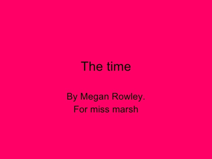 The time By Megan Rowley. For miss marsh