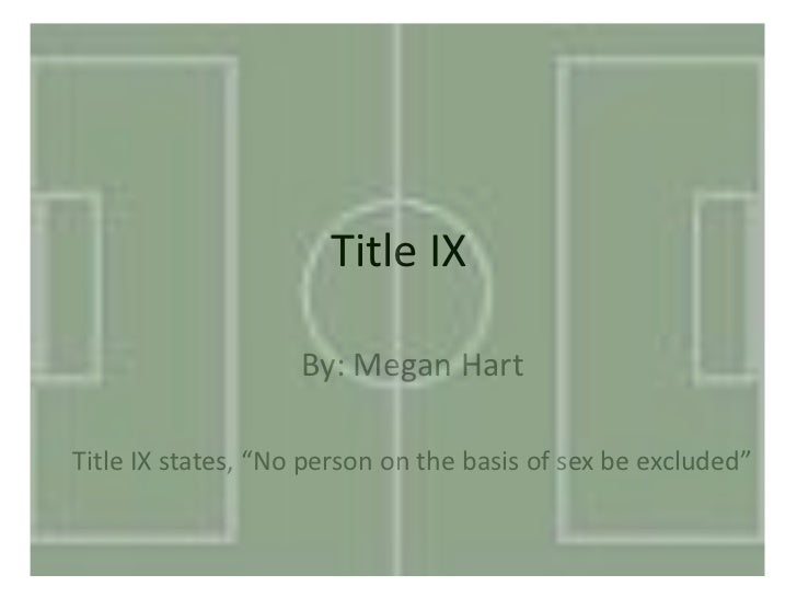 "Title IX                    By: Megan HartTitle IX states, ""No person on the basis of sex be excluded"""