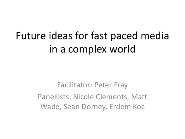 Future ideas for fast paced media in a complex world Facilitator: Peter Fray Panellists: Nicole Clements, Matt Wade, Sean ...