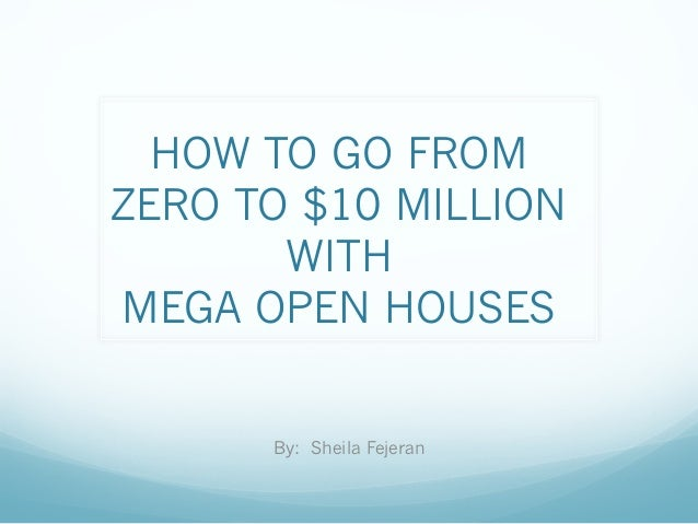 HOW TO GO FROM ZERO TO $10 MILLION WITH MEGA OPEN HOUSES By: Sheila Fejeran