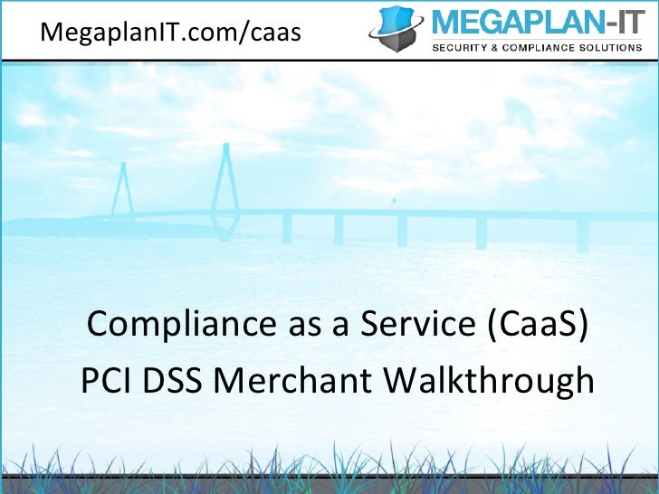 MegaplanIT.com/caas    Compliance as a Service (CaaS)    PCI DSS Merchant Walkthrough