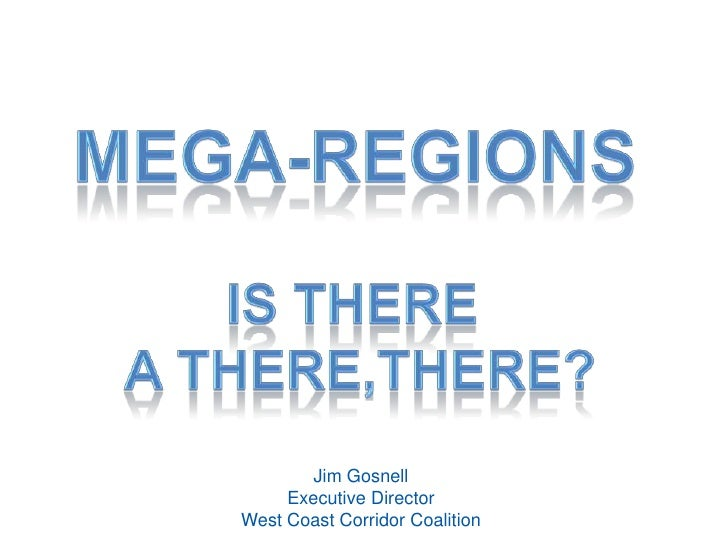 Mega-regions<br />Is There a There,There?<br />Jim Gosnell<br />Executive DirectorWest Coast Corridor Coalition<br />