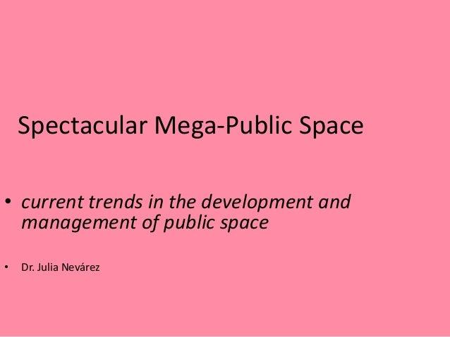 Spectacular Mega-Public Space• current trends in the development and  management of public space•   Dr. Julia Nevárez