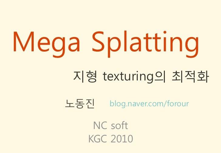Mega Splatting    지형 texturing의 최적화   노동짂   blog.naver.com/forour      NC soft     KGC 2010