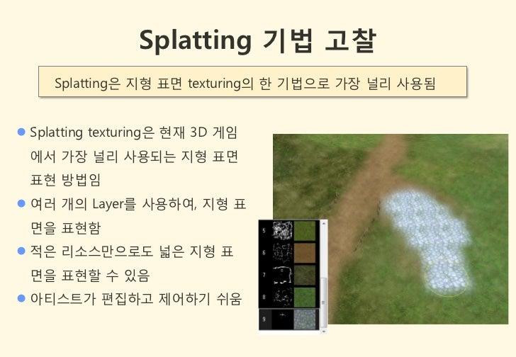 Splatting 기법 고찰     Splatting은 지형 표면 texturing의 한 기법으로 가장 널리 사용됨 Splatting texturing은 현잧 3D 게임 에서 가장 널리 사용되는 지형 표면 표현 방법임...