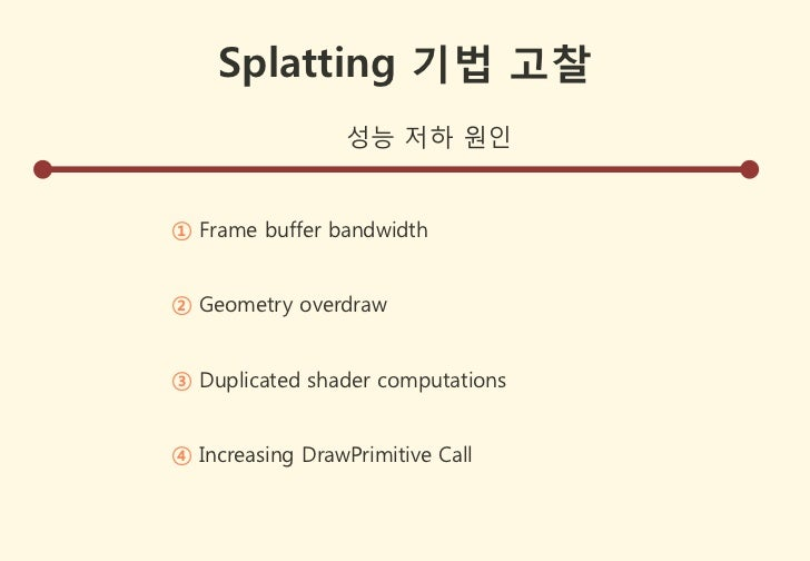 Splatting 기법 고찰                 성능 저하 원인① Frame buffer bandwidth② Geometry overdraw③ Duplicated shader computations④ Incre...