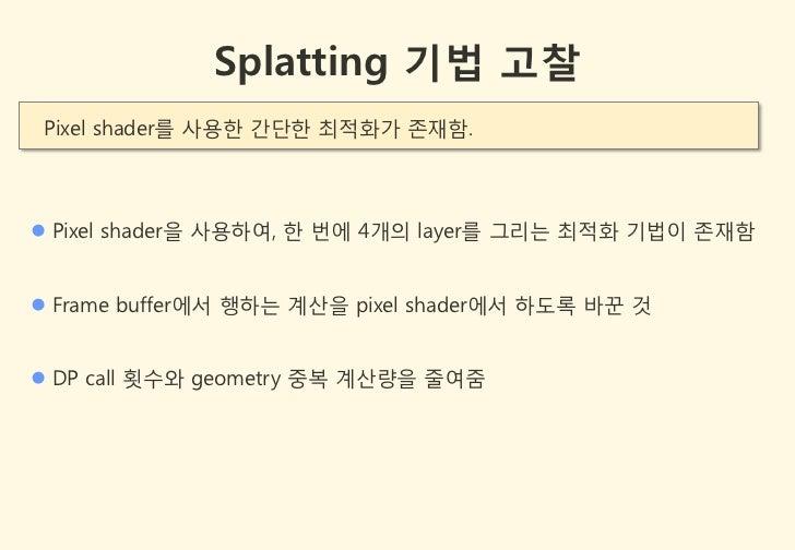Splatting 기법 고찰 Pixel shader를 사용한 갂단한 최적화가 존잧함. Pixel shader을 사용하여, 한 번에 4개의 layer를 그리는 최적화 기법이 존잧함 Frame buffer에서 행하는 계...