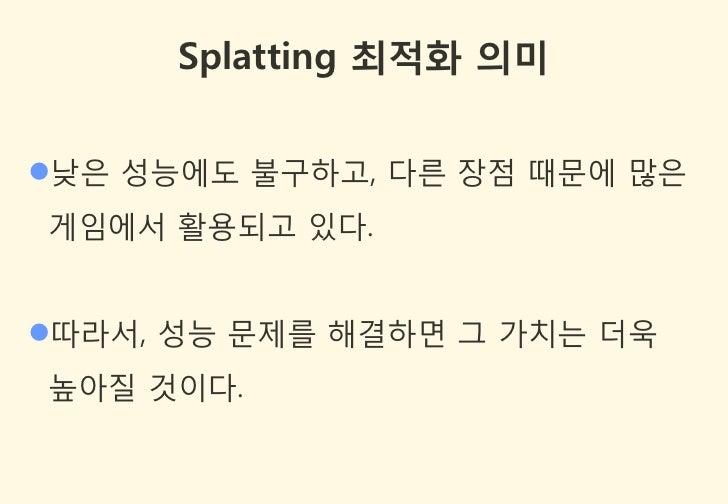 Splatting 최적화 의미낮은 성능에도 불구하고, 다른 장점 때문에 많은게임에서 활용되고 있다.따라서, 성능 문제를 해결하면 그 가치는 더욱높아질 것이다.