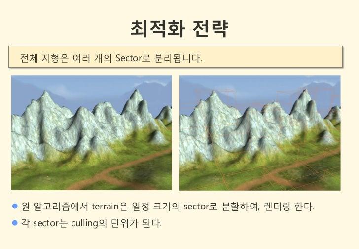 최적화 전략 젂체 지형은 여러 개의 Sector로 분리됩니다. 원 알고리즘에서 terrain은 일정 크기의 sector로 분할하여, 렌더링 한다. 각 sector는 culling의 단위가 된다.