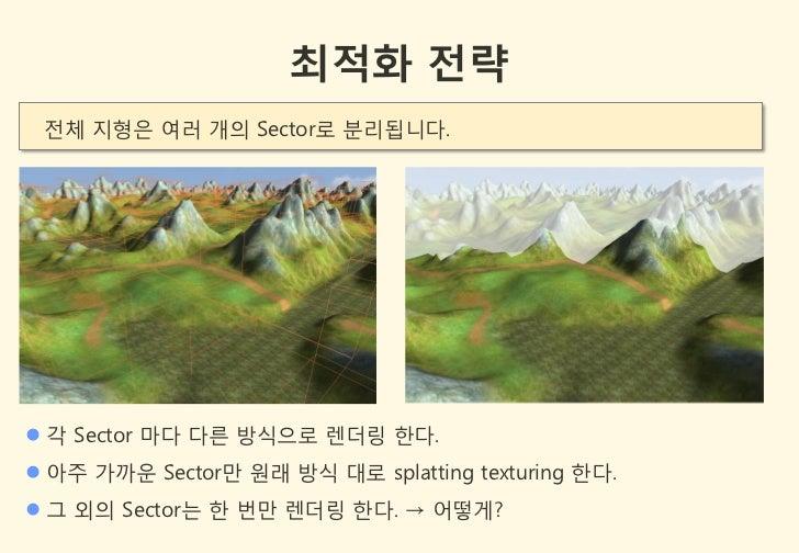 최적화 전략 젂체 지형은 여러 개의 Sector로 분리됩니다. 각 Sector 마다 다른 방식으로 렌더링 한다. 아주 가까욲 Sector만 원래 방식 대로 splatting texturing 한다. 그 외의 Sec...