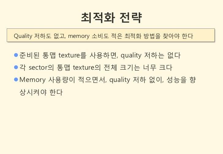 최적화 전략Quality 저하도 없고, memory 소비도 적은 최적화 방법을 찾아야 한다 준비된 통맵 texture를 사용하면, quality 저하는 없다 각 sector의 통맵 texture의 젂체 크기는 너무 ...