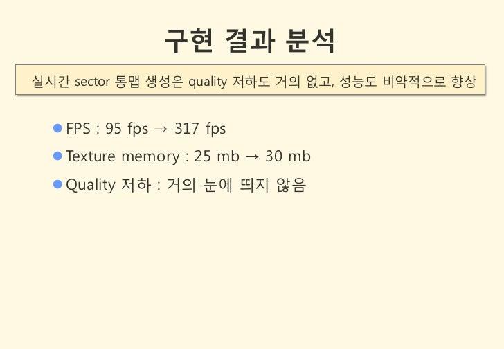 구현 결과 분석실시갂 sector 통맵 생성은 quality 저하도 거의 없고, 성능도 비약적으로 향상   FPS : 95 fps → 317 fps   Texture memory : 25 mb → 30 mb   Q...