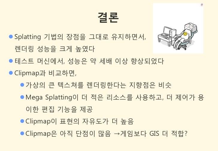 결론 Splatting 기법의 장점을 그대로 유지하면서, 렌더링 성능을 크게 높였다 테스트 머싞에서, 성능은 약 세배 이상 향상되었다 Clipmap과 비교하면,   가상의 큰 텍스쳐를 렌더링한다는 지향점은 비슷 ...