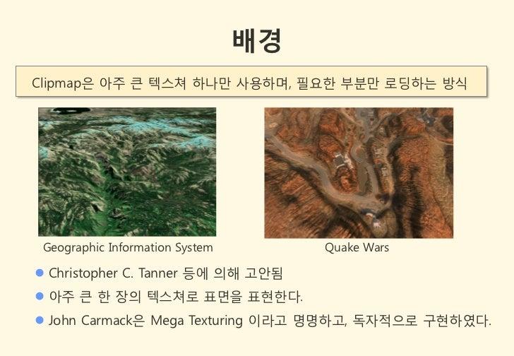 배경Clipmap은 아주 큰 텍스쳐 하나만 사용하며, 필요한 부분만 로딩하는 방식 Geographic Information System        Quake Wars Christopher C. Tanner 등에 의해...