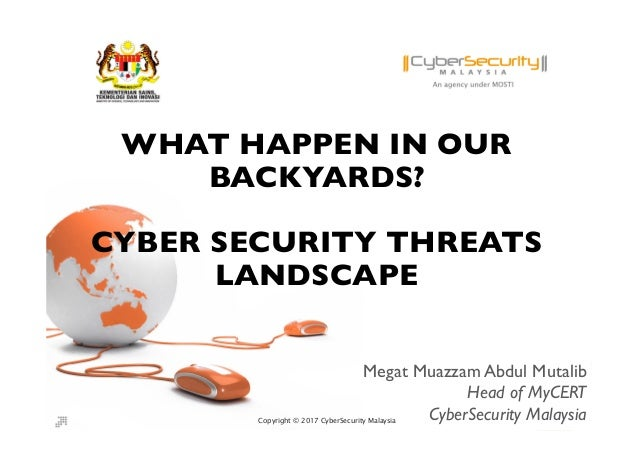 Copyright © 2017 CyberSecurity MalaysiaCopyright © 2017 CyberSecurity Malaysia WHAT HAPPEN IN OUR BACKYARDS? CYBER SECURIT...