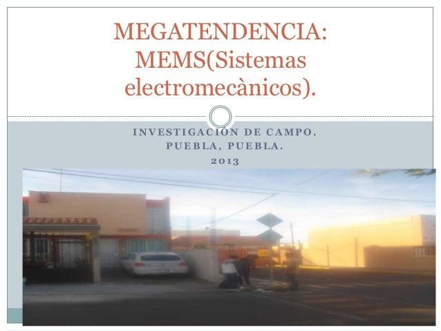 I N V E S T I G A C I Ó N D E C A M P O .P U E B L A , P U E B L A .2 0 1 3MEGATENDENCIA:MEMS(Sistemaselectromecànicos).