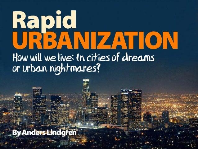 ByAndersLindgren How will we live: In cities of dreams or urban nightmares? URBANIZATION Rapid