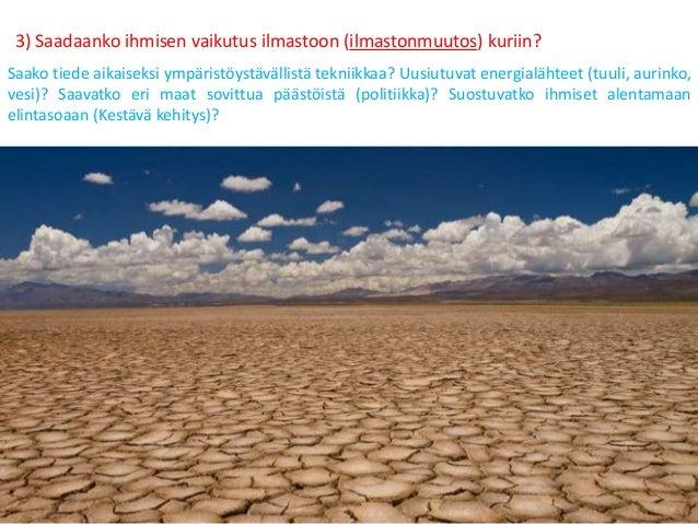 3) Saadaanko ihmisen vaikutus ilmastoon (ilmastonmuutos) kuriin? Saako tiede aikaiseksi ympäristöystävällistä tekniikkaa? ...
