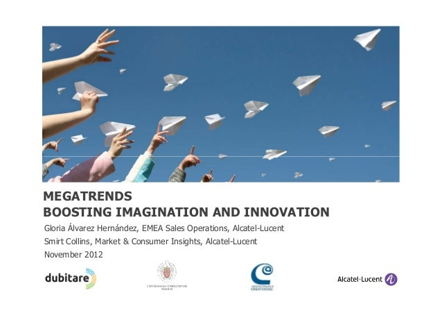 MEGATRENDSBOOSTING IMAGINATION AND INNOVATIONGloria Álvarez Hernández, EMEA Sales Operations, Alcatel-LucentSmirt Collins,...