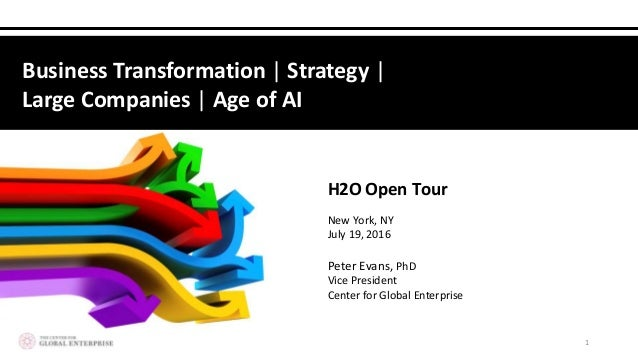 Peter Evans, PhD Vice President Center for Global Enterprise H2O Open Tour New York, NY July 19, 2016 1 Business Transform...