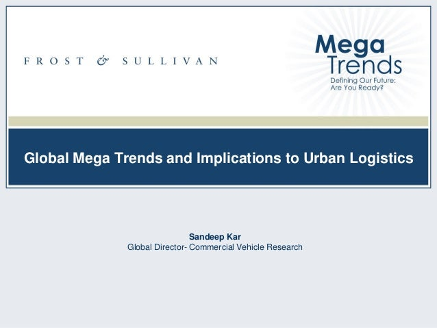 Global Mega Trends and Implications to Urban Logistics  Sandeep Kar Global Director- Commercial Vehicle Research  NA99-13 ...